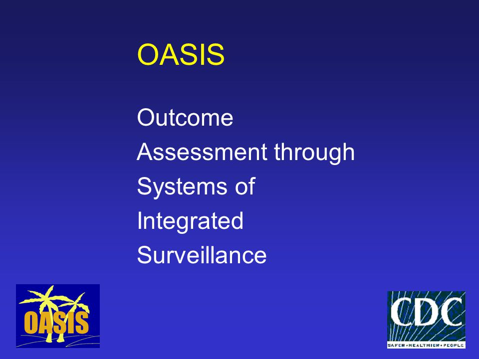 OASIS Project Objective  To promote integrated interpretation and use of surveillance data to improve planning and evaluation of public health programs directed towards prevention of STD, HIV, TB and associated adverse reproductive health outcomes