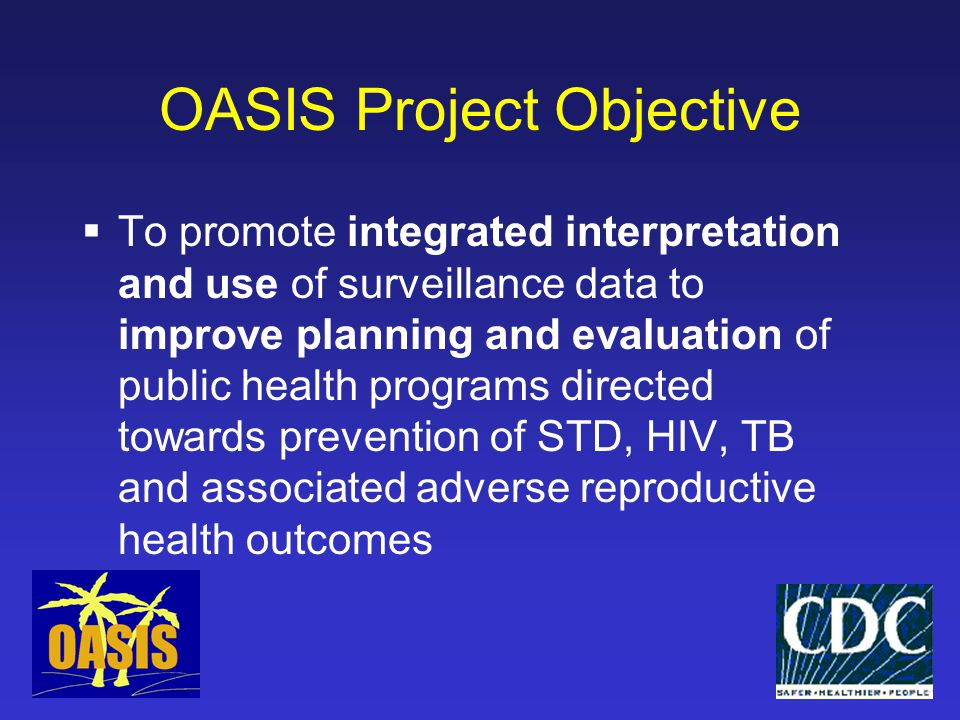 OASIS Phases  Phase 1: FY 1998-2000 7 sites: Baltimore, California, Florida, Massachusetts, New York City, Ohio, Oregon  Improve local capacity for integrated analysis  Use of integrated analyses in community-based activities  Phase 2: 2001-2002 7 sites added: Indiana, Missouri, New York State, North Carolina, San Francisco, Texas, Washington  Additional qualitative component: Baltimore, California, Oregon