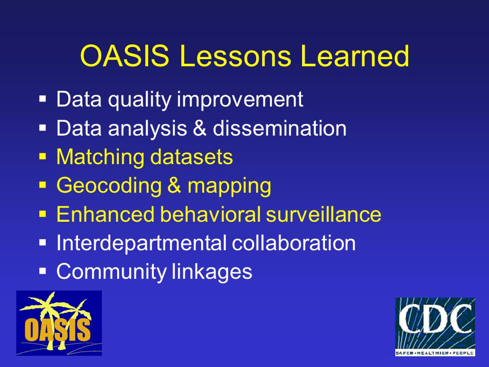 OASIS Lessons Learned  Data quality improvement  Data analysis & dissemination  Matching datasets  Geocoding & mapping  Enhanced behavioral surveillance  Interdepartmental collaboration  Community linkages
