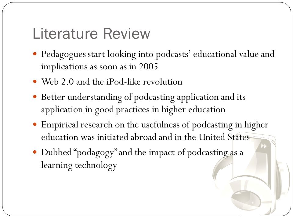 Literature Review Pedagogues start looking into podcasts' educational value and implications as soon as in 2005 Web 2.0 and the iPod-like revolution B
