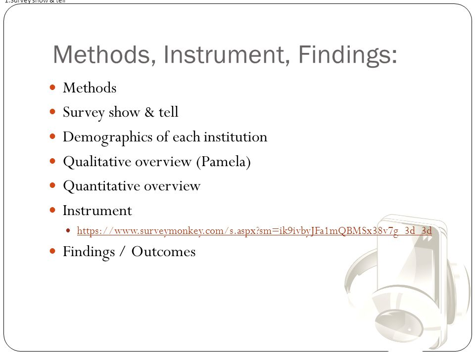 Methods, Instrument, Findings: Methods Survey show & tell Demographics of each institution Qualitative overview (Pamela) Quantitative overview Instrument https://www.surveymonkey.com/s.aspx sm=ik9ivbyJFa1mQBMSx38v7g_3d_3d Findings / Outcomes 1.Survey show & tell