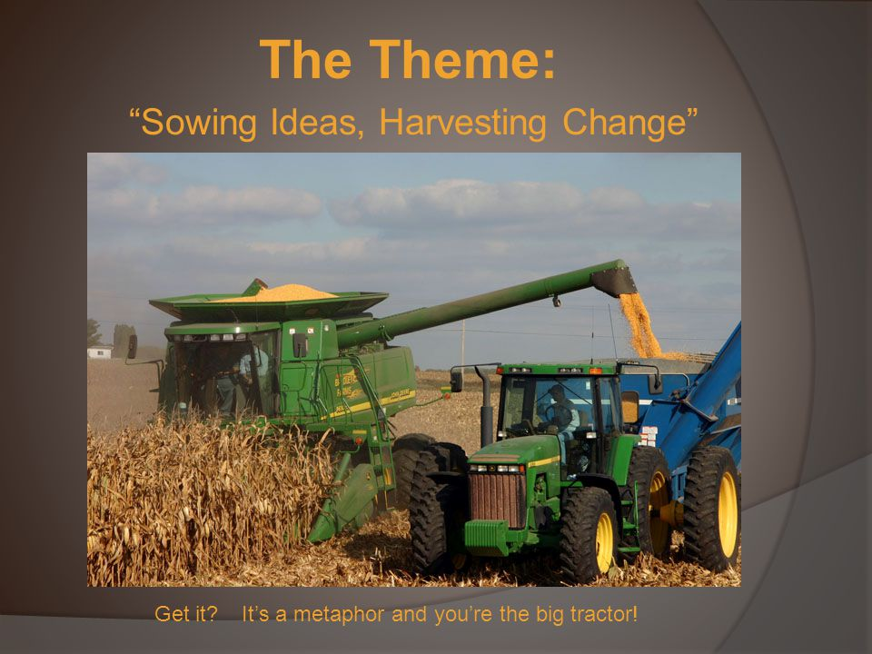 The Theme: Sowing Ideas, Harvesting Change Get it It's a metaphor and you're the big tractor!