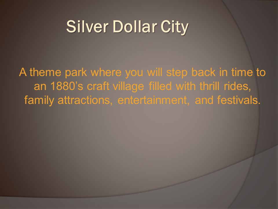 Silver Dollar City A theme park where you will step back in time to an 1880's craft village filled with thrill rides, family attractions, entertainment, and festivals.