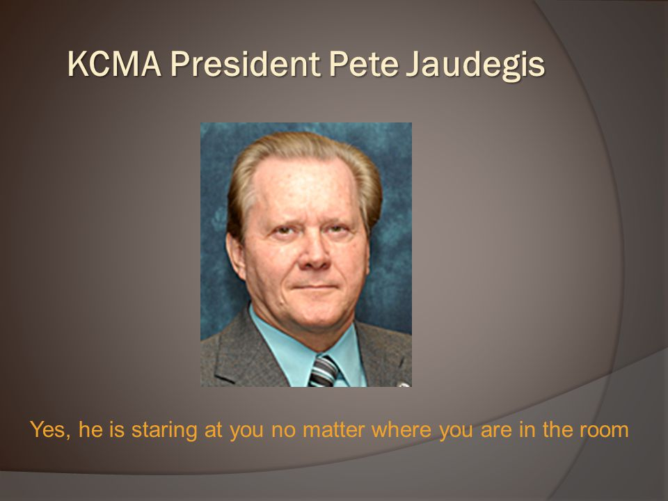 KCMA President Pete Jaudegis Yes, he is staring at you no matter where you are in the room