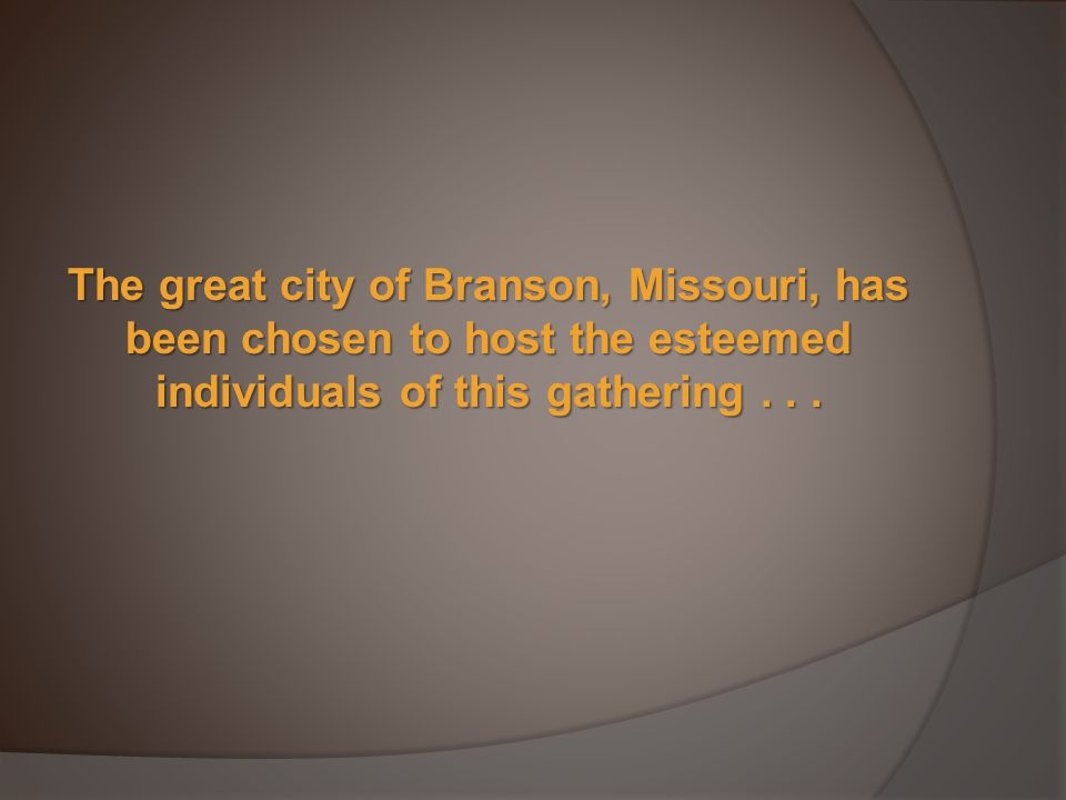 The great city of Branson, Missouri, has been chosen to host the esteemed individuals of this gathering...