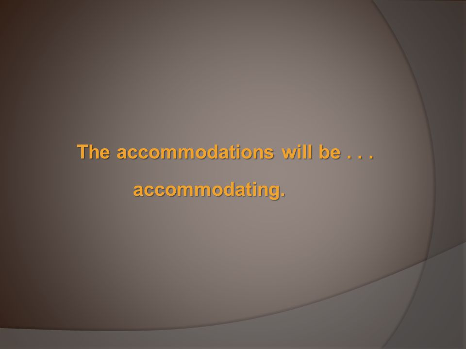 The accommodations will be... accommodating.