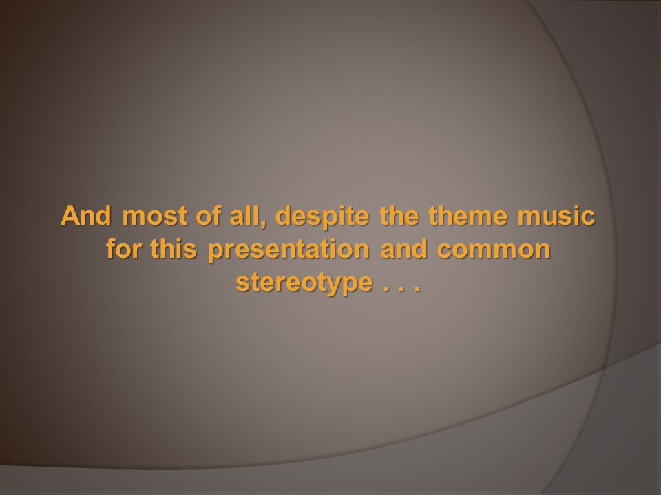 And most of all, despite the theme music for this presentation and common stereotype...