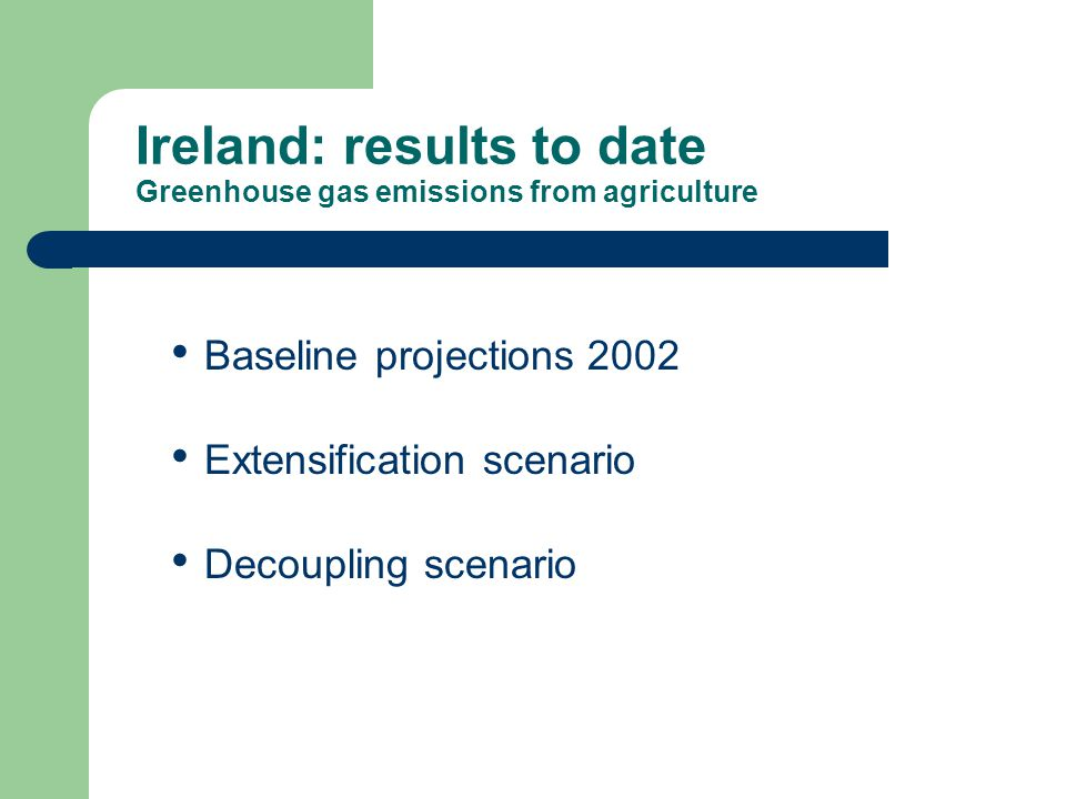 Baseline projections 2002 Extensification scenario Decoupling scenario Ireland: results to date Greenhouse gas emissions from agriculture