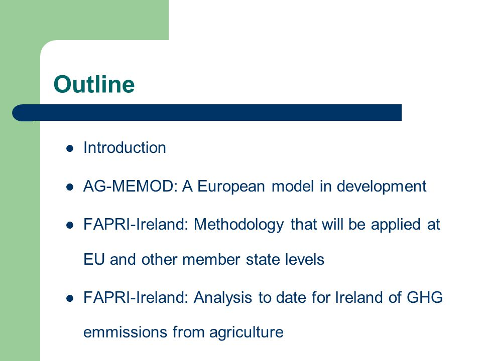 Outline Introduction AG-MEMOD: A European model in development FAPRI-Ireland: Methodology that will be applied at EU and other member state levels FAPRI-Ireland: Analysis to date for Ireland of GHG emmissions from agriculture