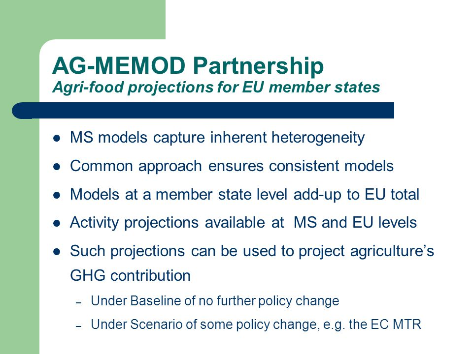 MS models capture inherent heterogeneity Common approach ensures consistent models Models at a member state level add-up to EU total Activity projections available at MS and EU levels Such projections can be used to project agriculture's GHG contribution – Under Baseline of no further policy change – Under Scenario of some policy change, e.g.