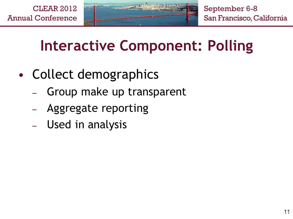 Interactive Component: Polling Collect demographics – Group make up transparent – Aggregate reporting – Used in analysis 11