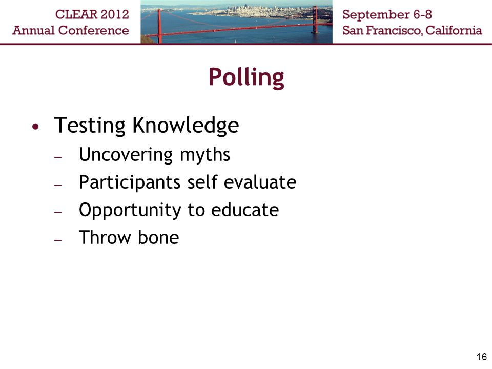 Polling Testing Knowledge – Uncovering myths – Participants self evaluate – Opportunity to educate – Throw bone 16