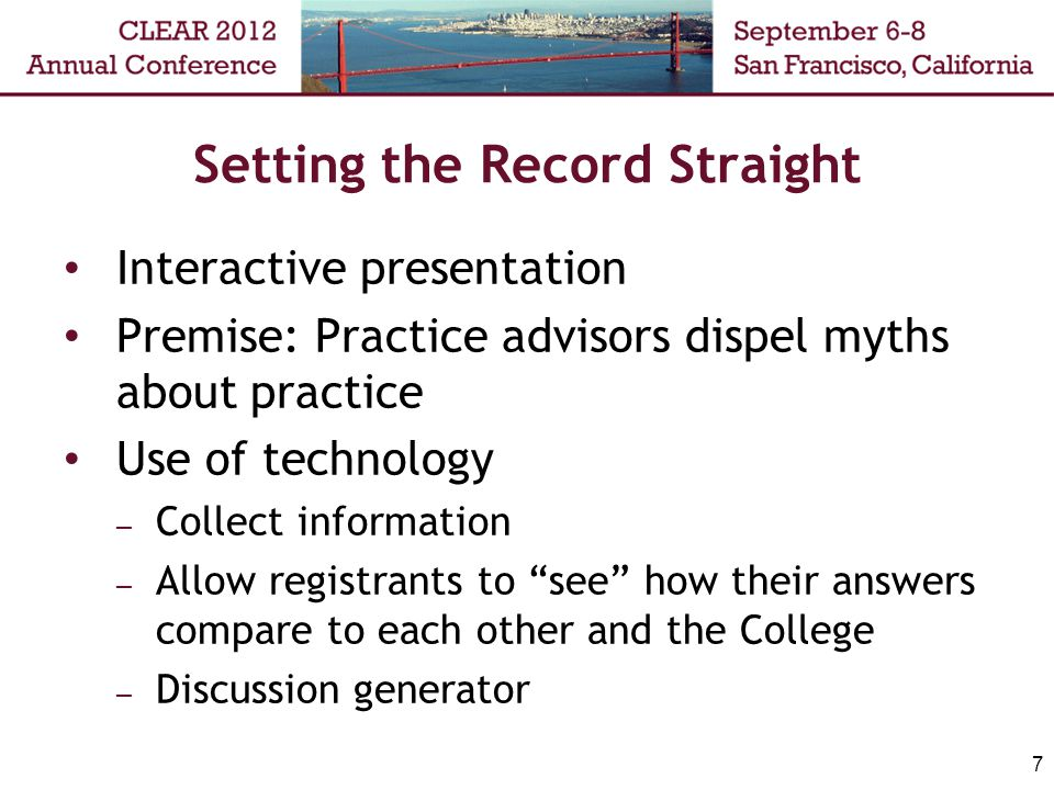 Setting the Record Straight Interactive presentation Premise: Practice advisors dispel myths about practice Use of technology – Collect information – Allow registrants to see how their answers compare to each other and the College – Discussion generator 7