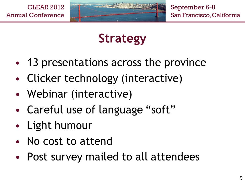 Strategy 13 presentations across the province Clicker technology (interactive) Webinar (interactive) Careful use of language soft Light humour No cost to attend Post survey mailed to all attendees 9