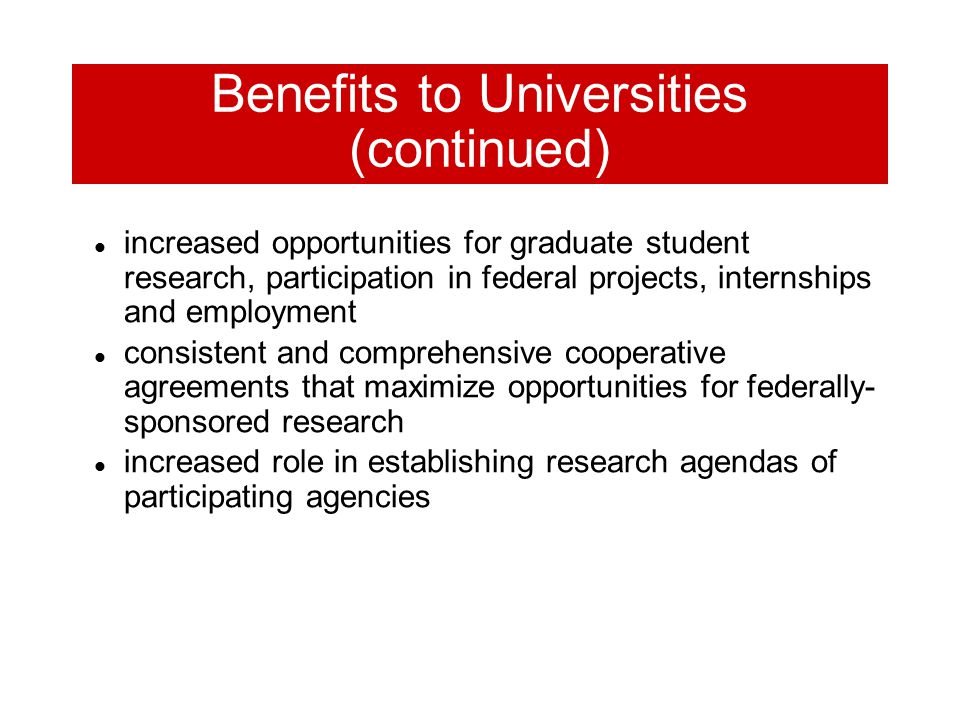Benefits to Universities (continued) increased opportunities for graduate student research, participation in federal projects, internships and employment consistent and comprehensive cooperative agreements that maximize opportunities for federally- sponsored research increased role in establishing research agendas of participating agencies