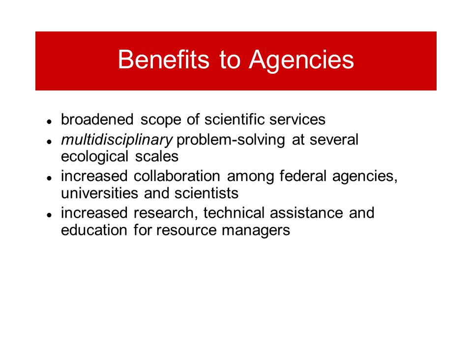 Benefits to Agencies broadened scope of scientific services multidisciplinary problem-solving at several ecological scales increased collaboration among federal agencies, universities and scientists increased research, technical assistance and education for resource managers