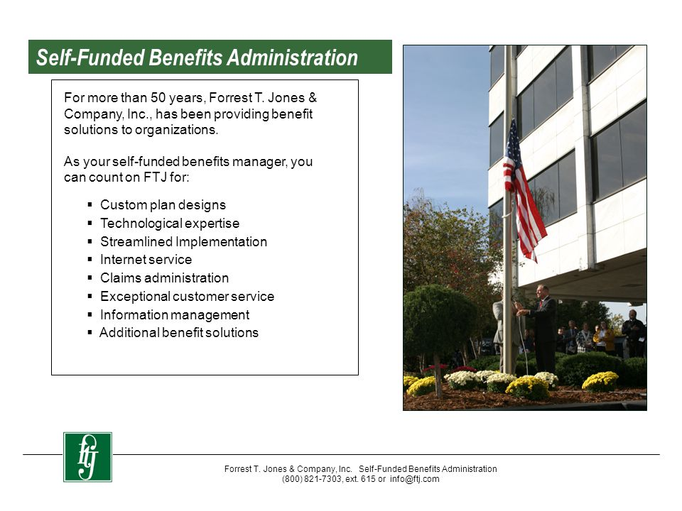 Forrest T. Jones & Company, Inc. Self-Funded Benefits Administration (800) 821-7303, ext. 615 or info@ftj.com For more than 50 years, Forrest T. Jones