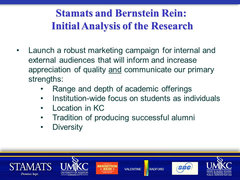 VALENTINE RADFORD Stamats and Bernstein Rein: Initial Analysis of the Research Launch a robust marketing campaign for internal and external audiences that will inform and increase appreciation of quality and communicate our primary strengths: Range and depth of academic offerings Institution-wide focus on students as individuals Location in KC Tradition of producing successful alumni Diversity