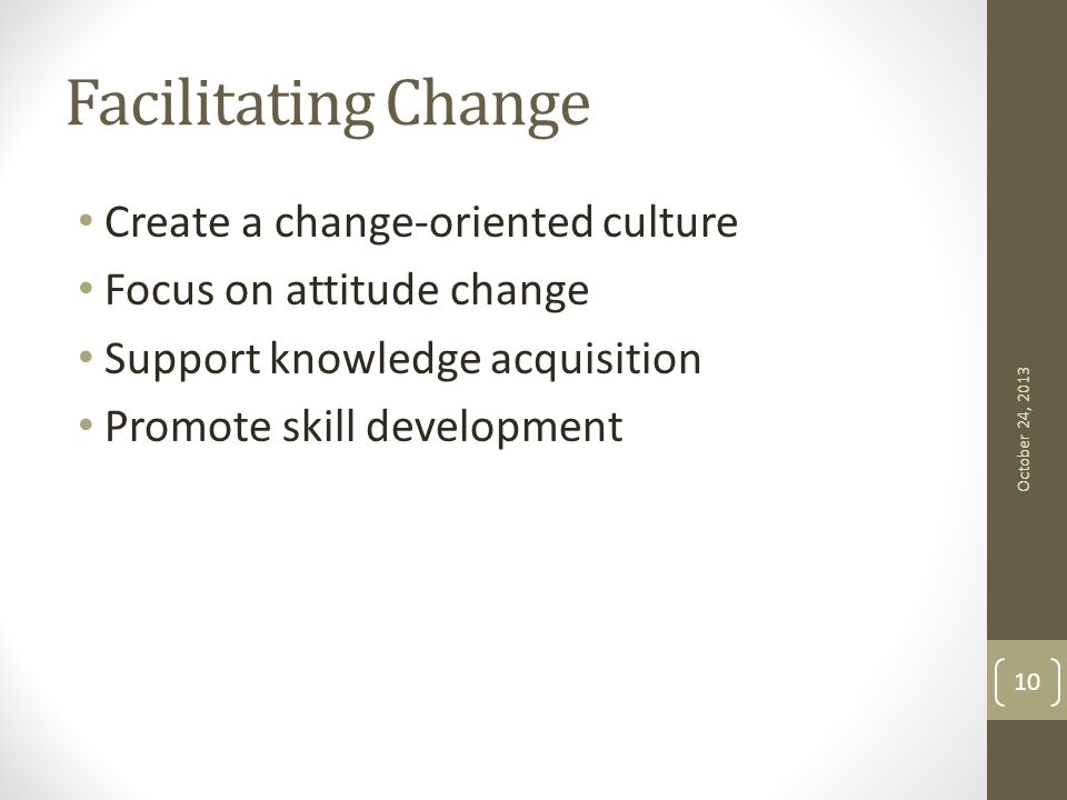 Facilitating Change Create a change-oriented culture Focus on attitude change Support knowledge acquisition Promote skill development October 24, 2013