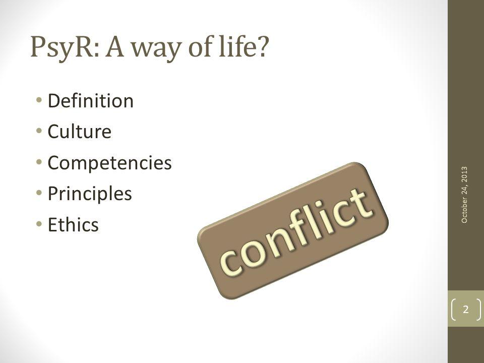 PsyR: A way of life Definition Culture Competencies Principles Ethics October 24, 2013 2