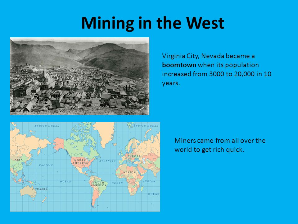 Mining in the West Virginia City, Nevada became a boomtown when its population increased from 3000 to 20,000 in 10 years. Miners came from all over th