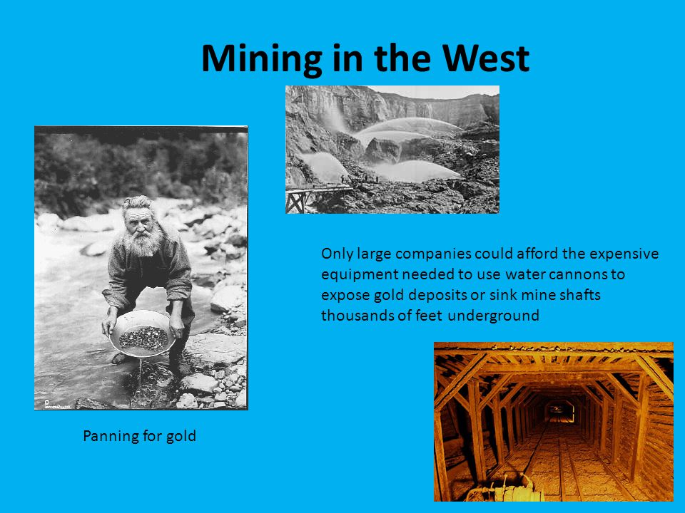 Mining in the West Panning for gold Only large companies could afford the expensive equipment needed to use water cannons to expose gold deposits or s