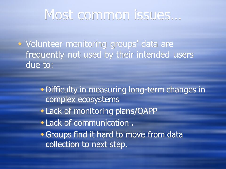 Most common issues…  Volunteer monitoring groups' data are frequently not used by their intended users due to:  Difficulty in measuring long-term changes in complex ecosystems  Lack of monitoring plans/QAPP  Lack of communication.