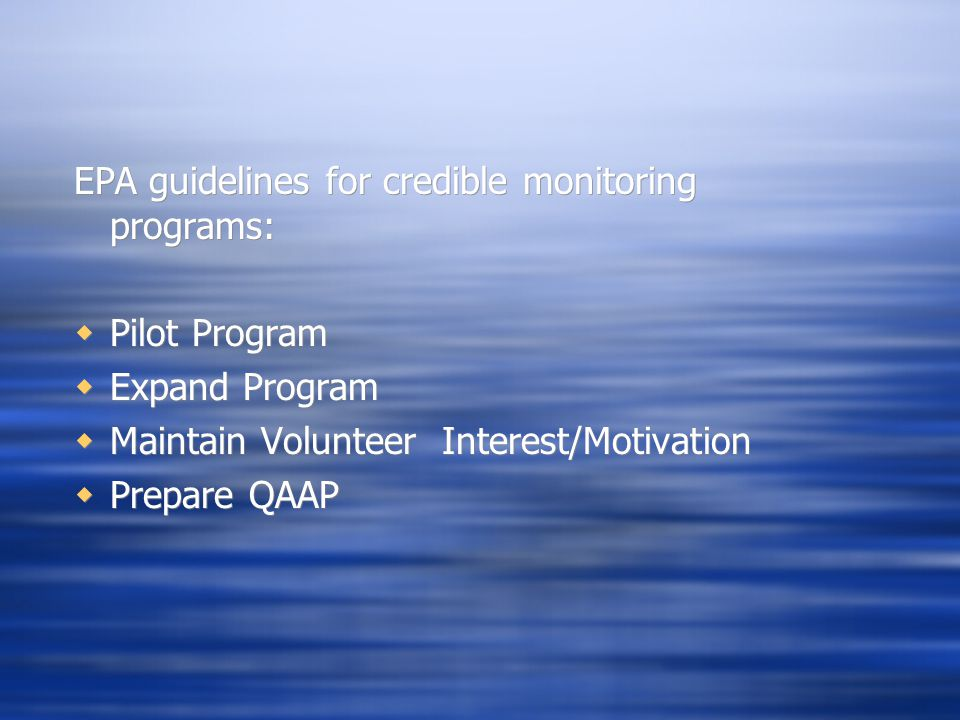 EPA guidelines for credible monitoring programs:  Pilot Program  Expand Program  Maintain Volunteer Interest/Motivation  Prepare QAAP EPA guidelines for credible monitoring programs:  Pilot Program  Expand Program  Maintain Volunteer Interest/Motivation  Prepare QAAP
