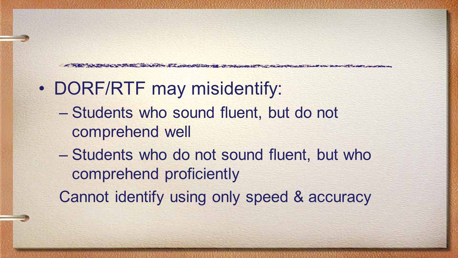 DORF/RTF may misidentify: –Students who sound fluent, but do not comprehend well –Students who do not sound fluent, but who comprehend proficiently Ca