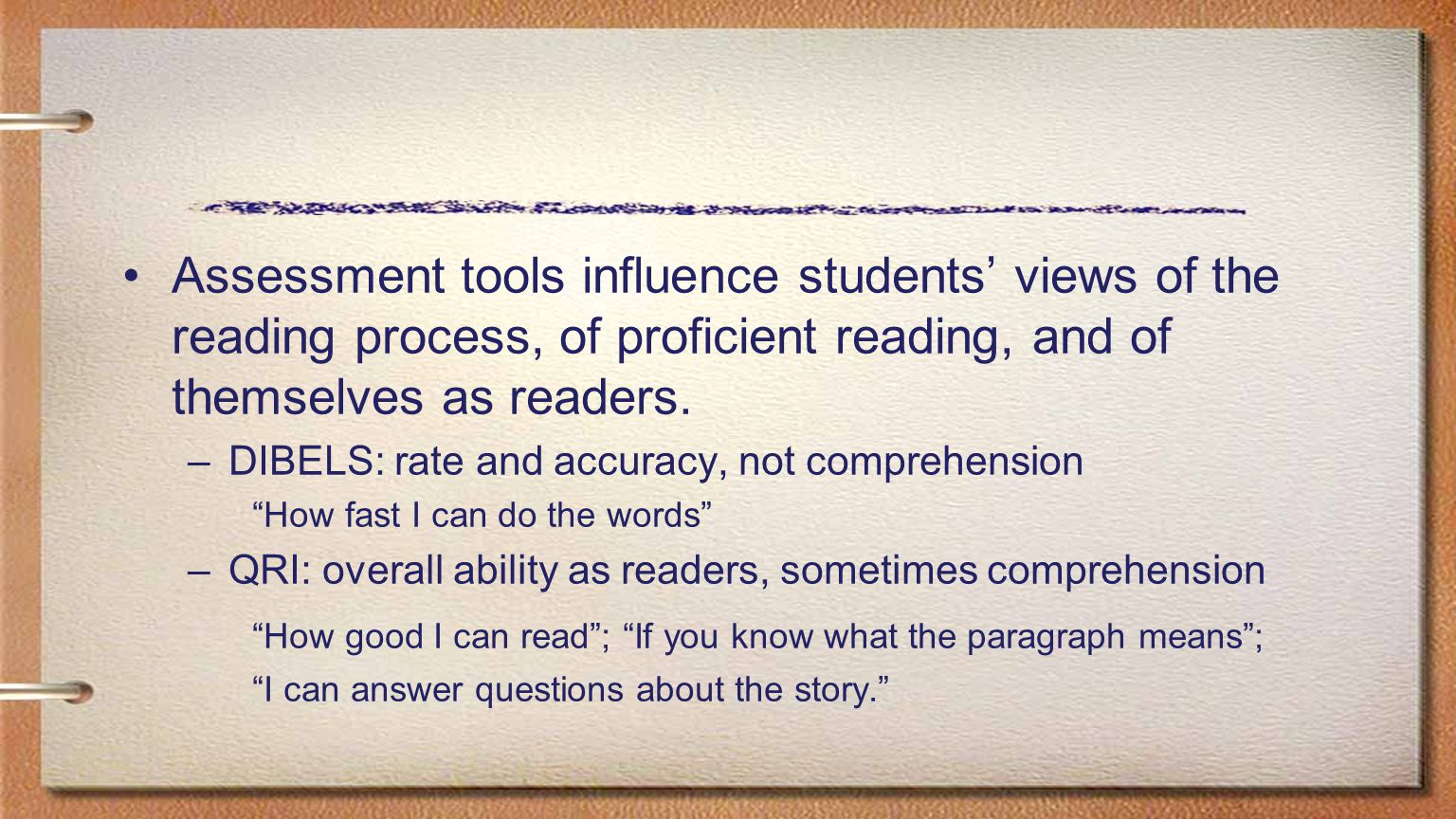 Assessment tools influence students' views of the reading process, of proficient reading, and of themselves as readers. –DIBELS: rate and accuracy, no