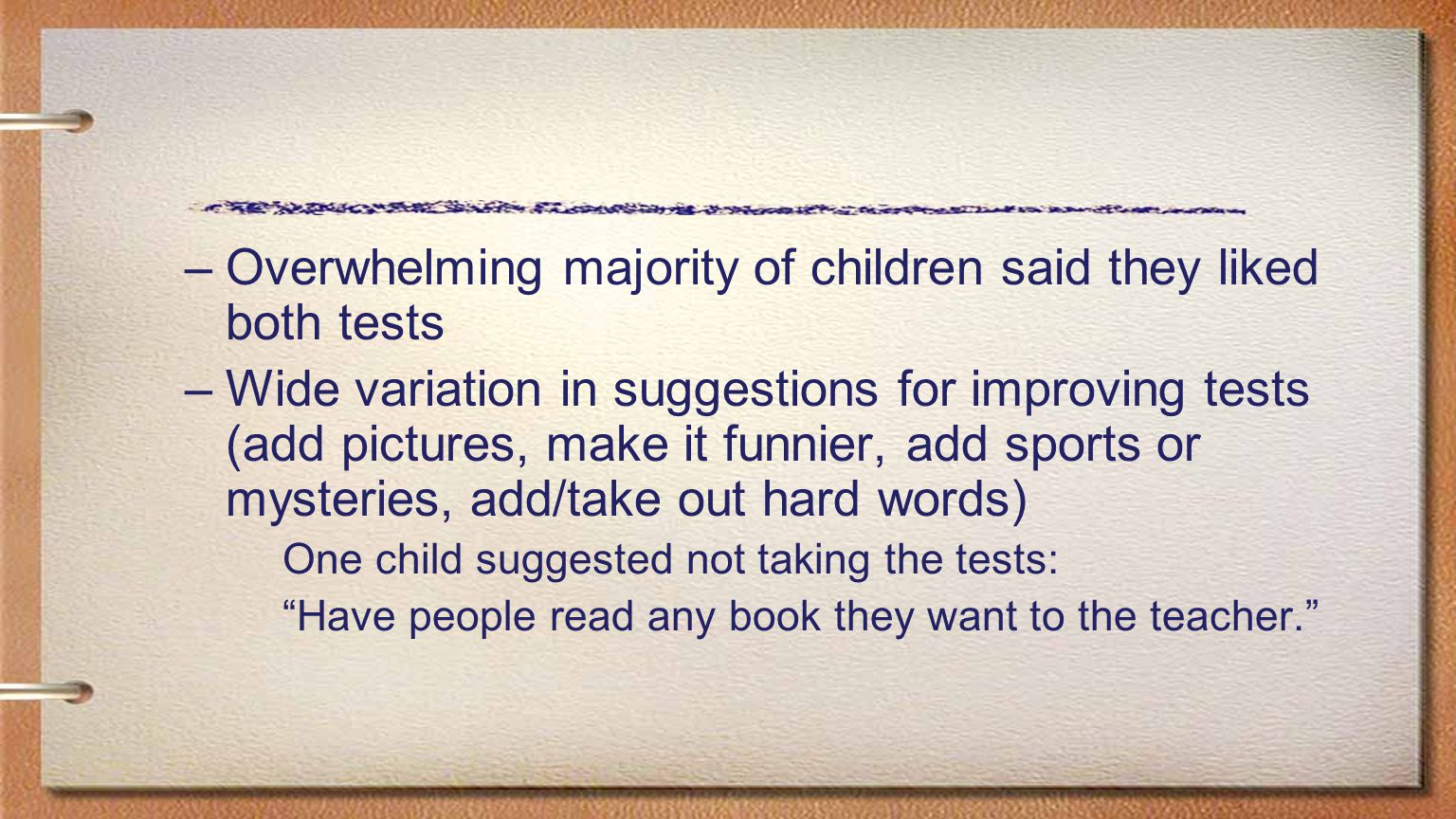 –Overwhelming majority of children said they liked both tests –Wide variation in suggestions for improving tests (add pictures, make it funnier, add s