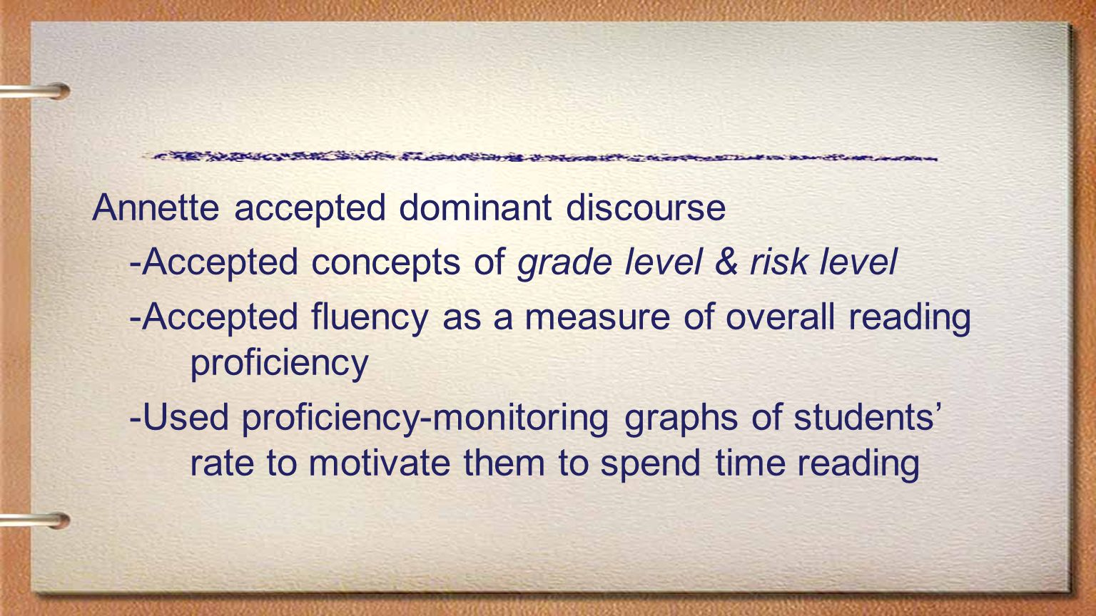 Annette accepted dominant discourse -Accepted concepts of grade level & risk level -Accepted fluency as a measure of overall reading proficiency -Used