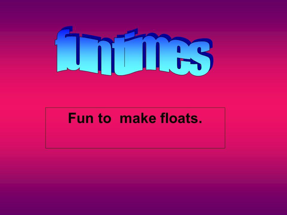 Fun to make floats.