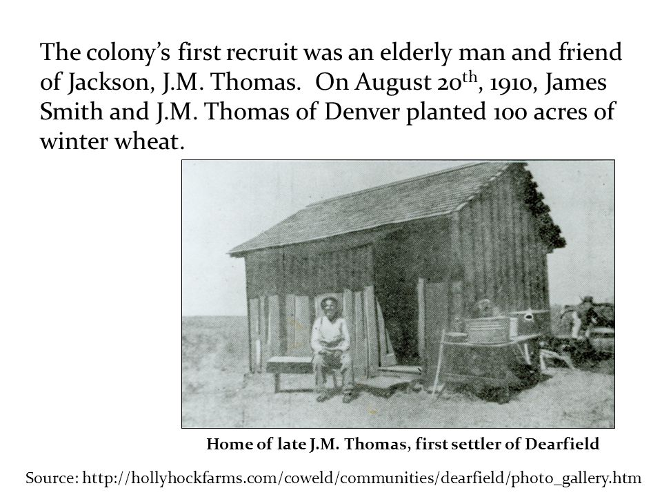 Source: http://hollyhockfarms.com/coweld/communities/dearfield/photo_gallery.htm The colony's first recruit was an elderly man and friend of Jackson, J.M.