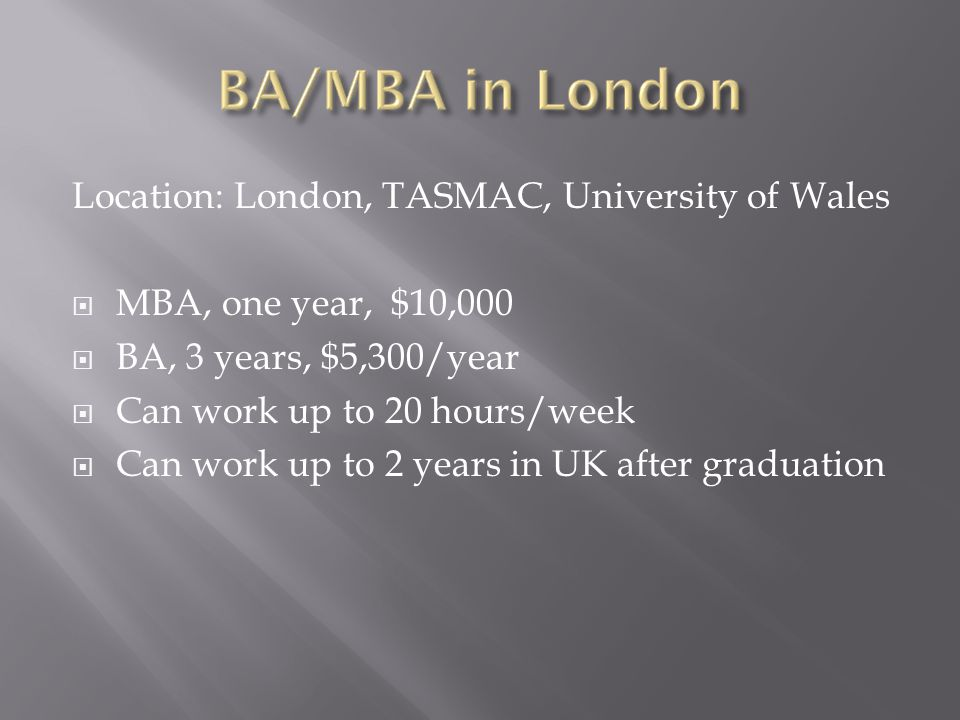 Location: London, TASMAC, University of Wales  MBA, one year, $10,000  BA, 3 years, $5,300/year  Can work up to 20 hours/week  Can work up to 2 ye