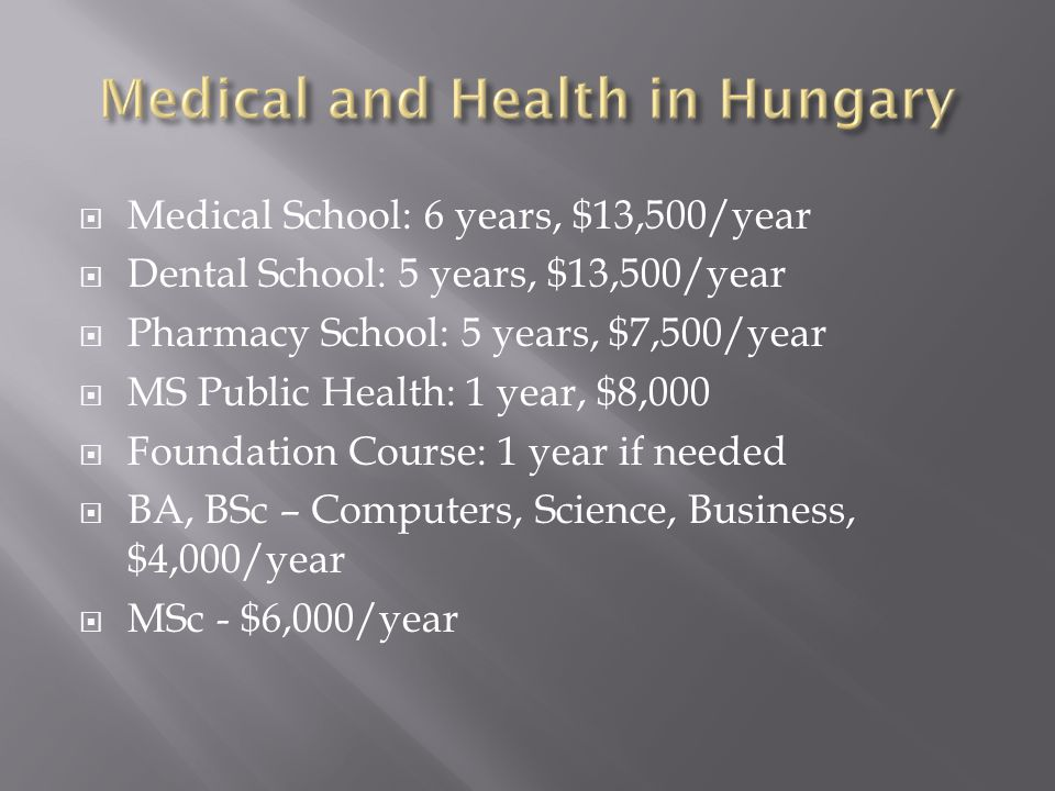 Medical School: 6 years, $13,500/year  Dental School: 5 years, $13,500/year  Pharmacy School: 5 years, $7,500/year  MS Public Health: 1 year, $8,000  Foundation Course: 1 year if needed  BA, BSc – Computers, Science, Business, $4,000/year  MSc - $6,000/year