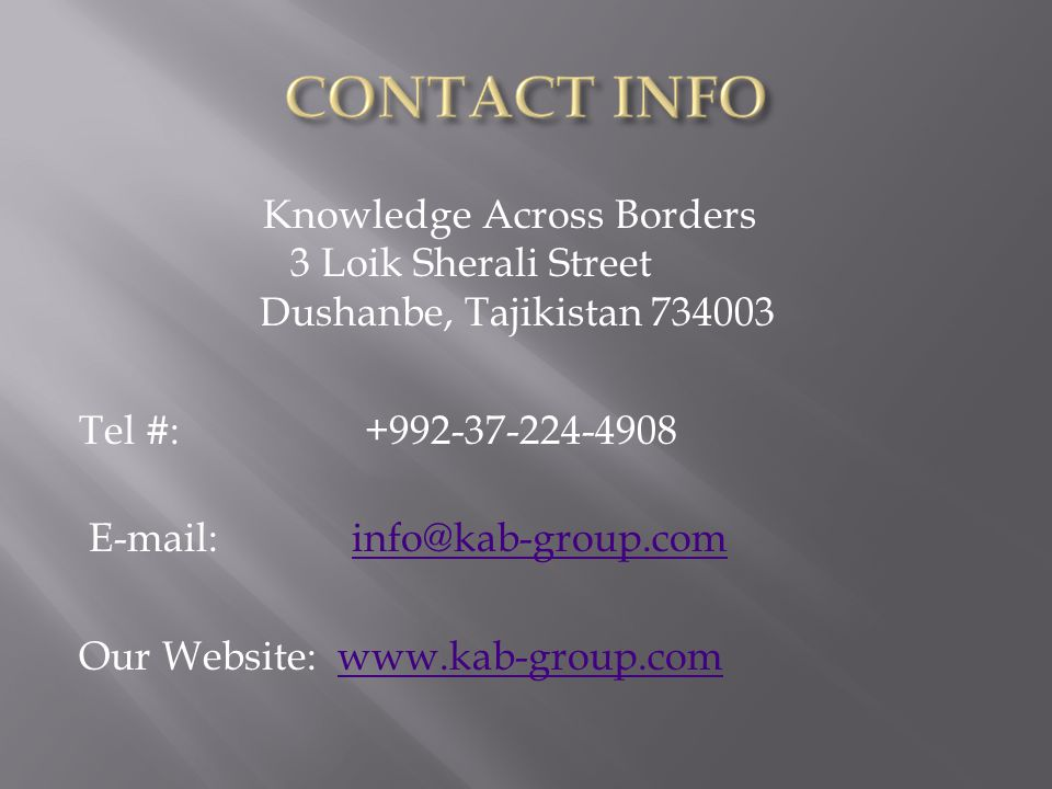 Knowledge Across Borders 3 Loik Sherali Street Dushanbe, Tajikistan 734003 Tel #: +992-37-224-4908 E-mail: info@kab-group.cominfo@kab-group.com Our We