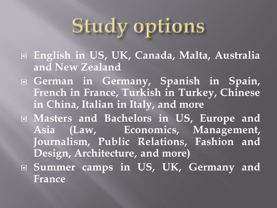  English in US, UK, Canada, Malta, Australia and New Zealand  German in Germany, Spanish in Spain, French in France, Turkish in Turkey, Chinese in China, Italian in Italy, and more  Masters and Bachelors in US, Europe and Asia (Law, Economics, Management, Journalism, Public Relations, Fashion and Design, Architecture, and more)  Summer camps in US, UK, Germany and France