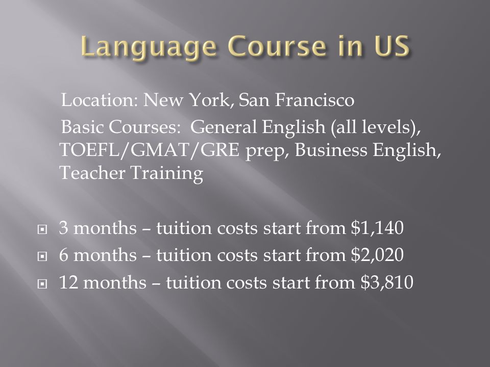 Location: New York, San Francisco Basic Courses: General English (all levels), TOEFL/GMAT/GRE prep, Business English, Teacher Training  3 months – tuition costs start from $1,140  6 months – tuition costs start from $2,020  12 months – tuition costs start from $3,810