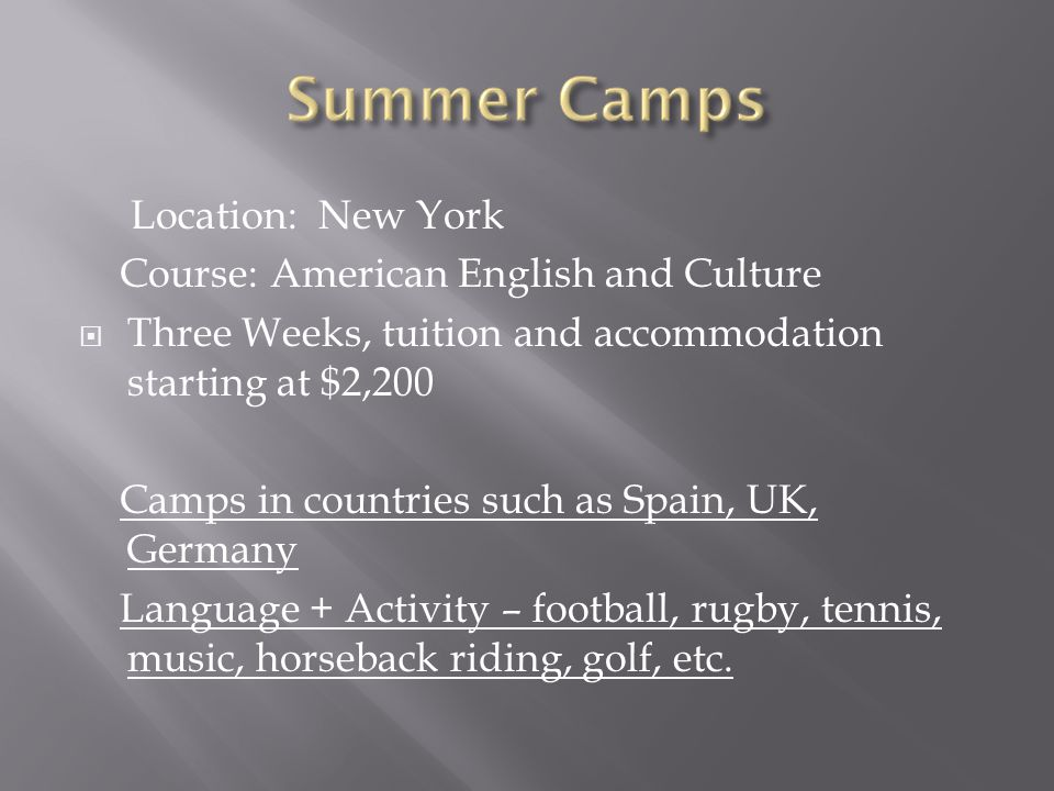 Location: New York Course: American English and Culture  Three Weeks, tuition and accommodation starting at $2,200 Camps in countries such as Spain, UK, Germany Language + Activity – football, rugby, tennis, music, horseback riding, golf, etc.