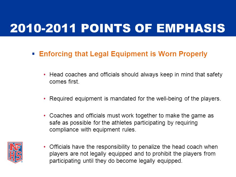 2010-2011 POINTS OF EMPHASIS  Enforcing that Legal Equipment is Worn Properly Head coaches and officials should always keep in mind that safety comes first.
