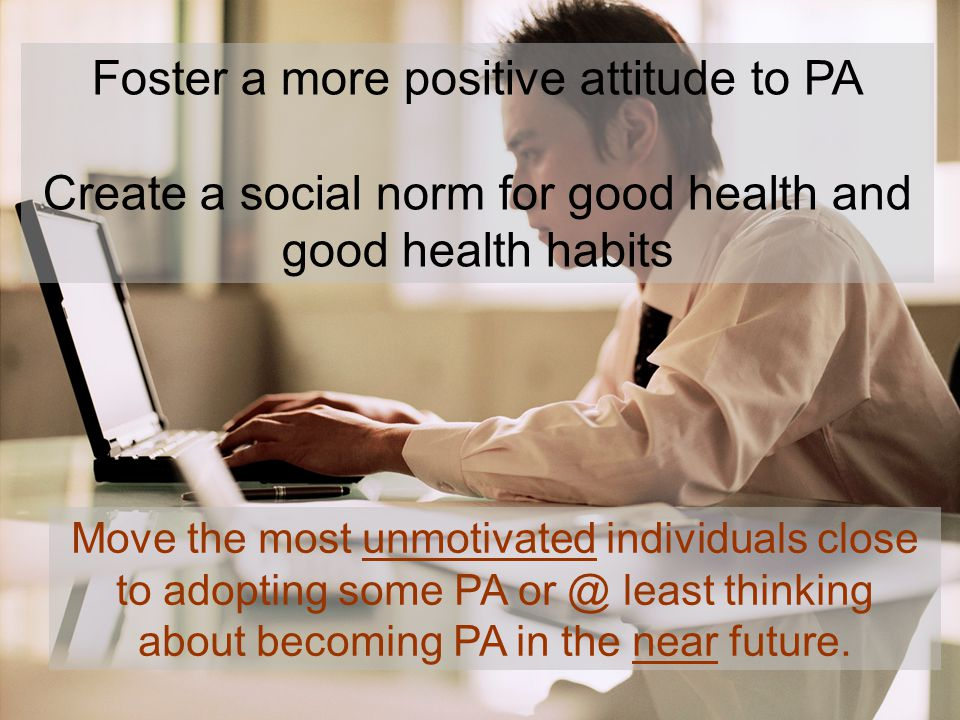 Foster a more positive attitude to PA Create a social norm for good health and good health habits Move the most unmotivated individuals close to adopting some PA or @ least thinking about becoming PA in the near future.