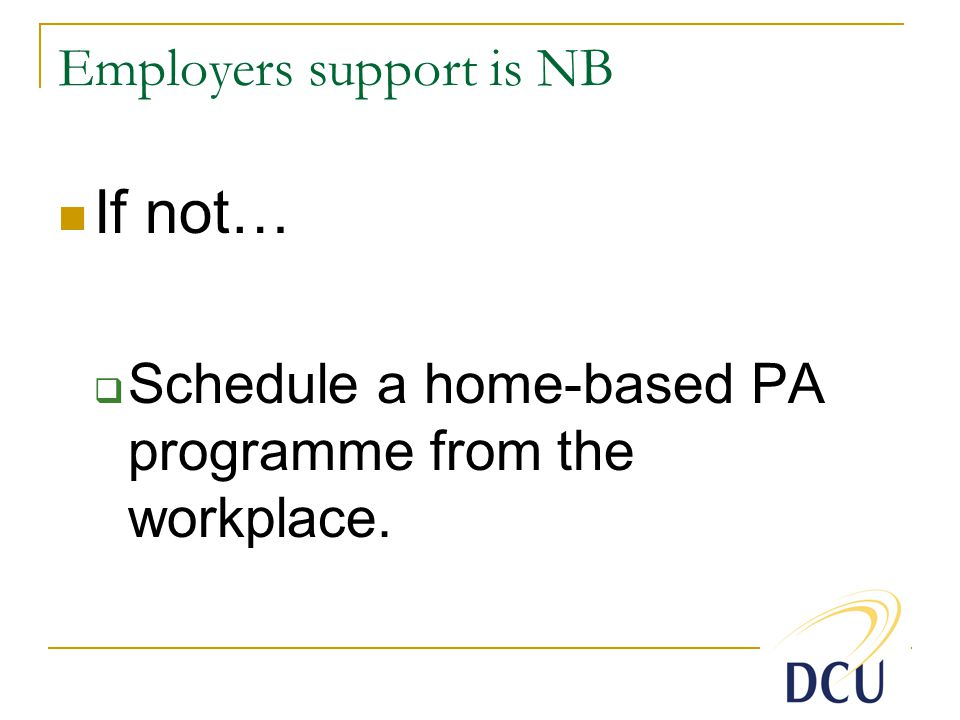 Employers support is NB If not…  Schedule a home-based PA programme from the workplace.