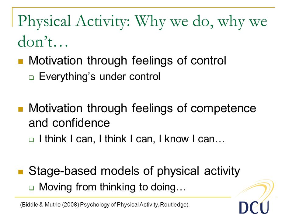 Physical Activity: Why we do, why we don't… Motivation through feelings of control  Everything's under control Motivation through feelings of competence and confidence  I think I can, I think I can, I know I can… Stage-based models of physical activity  Moving from thinking to doing… (Biddle & Mutrie (2008) Psychology of Physical Activity, Routledge).