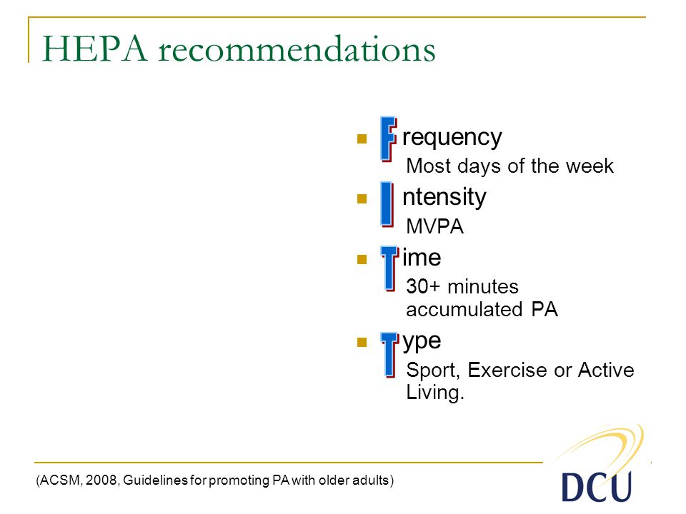 HEPA recommendations requency Most days of the week ntensity MVPA ime 30+ minutes accumulated PA ype Sport, Exercise or Active Living.