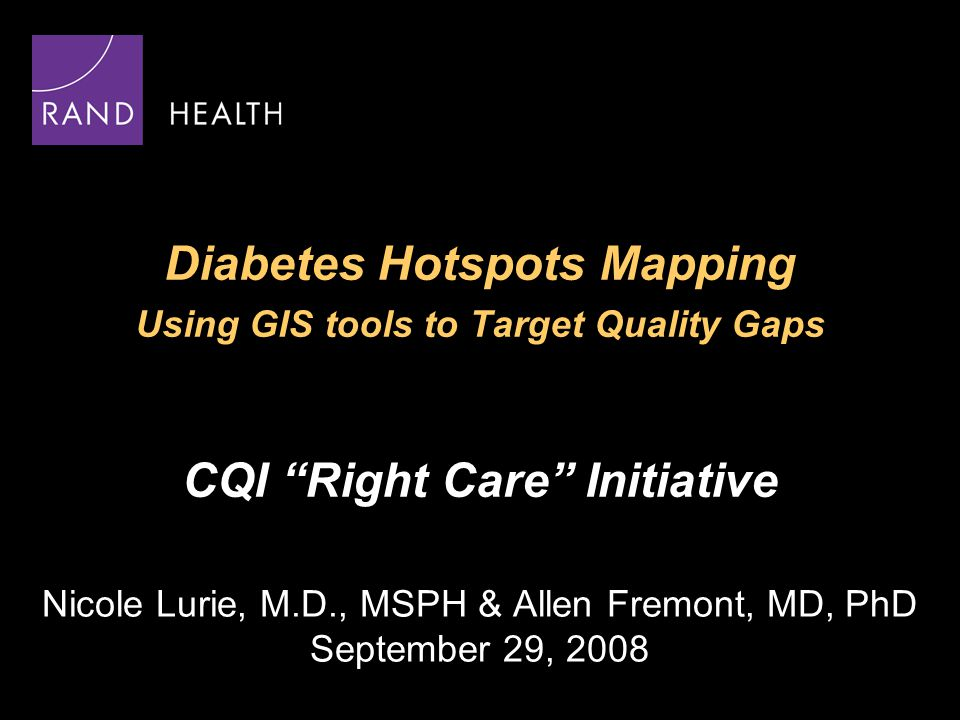 "Diabetes Hotspots Mapping Using GIS tools to Target Quality Gaps CQI ""Right Care"" Initiative Nicole Lurie, M.D., MSPH & Allen Fremont, MD, PhD Septemb"
