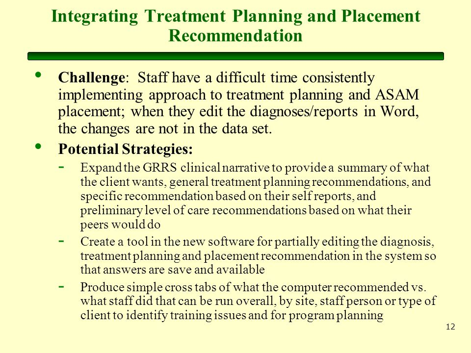 12 Integrating Treatment Planning and Placement Recommendation Challenge: Staff have a difficult time consistently implementing approach to treatment planning and ASAM placement; when they edit the diagnoses/reports in Word, the changes are not in the data set.