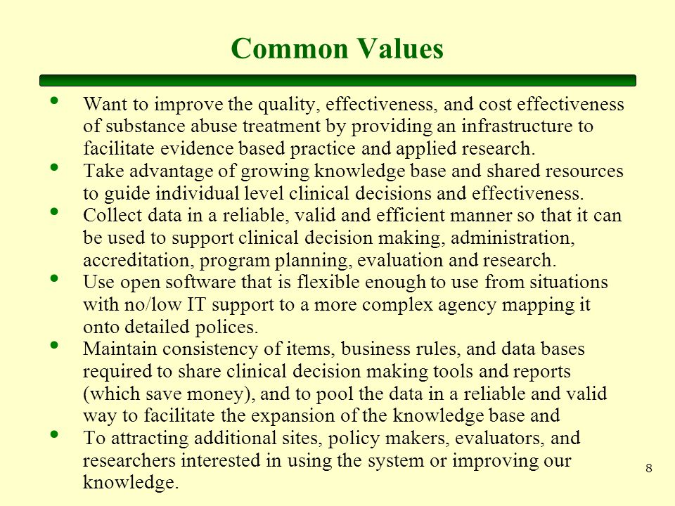 8 Common Values Want to improve the quality, effectiveness, and cost effectiveness of substance abuse treatment by providing an infrastructure to facilitate evidence based practice and applied research.