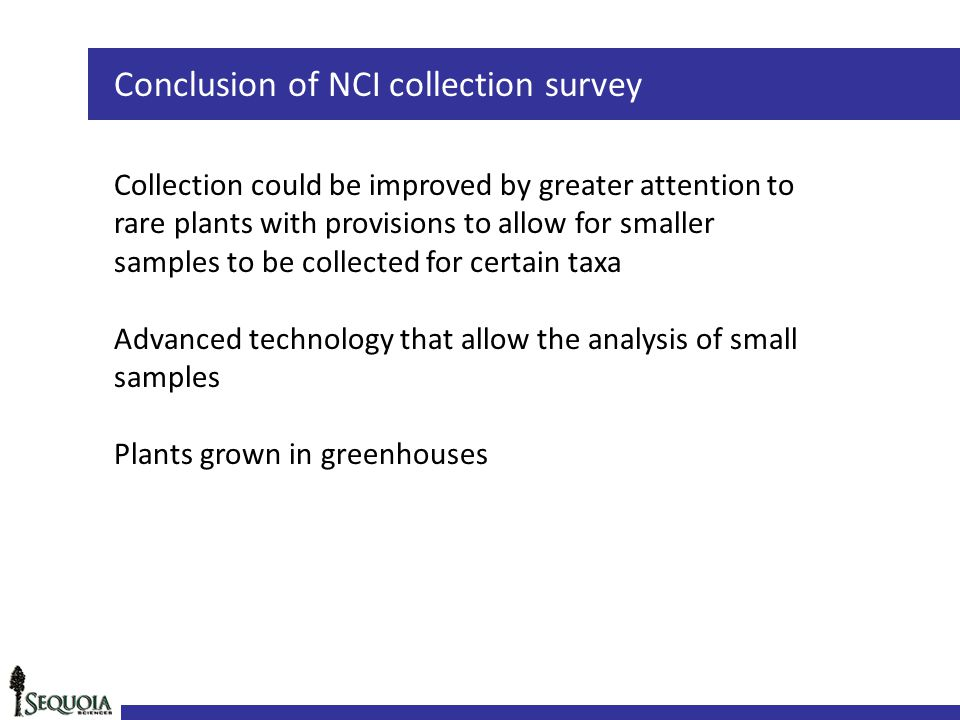 Conclusion of NCI collection survey Collection could be improved by greater attention to rare plants with provisions to allow for smaller samples to be collected for certain taxa Advanced technology that allow the analysis of small samples Plants grown in greenhouses