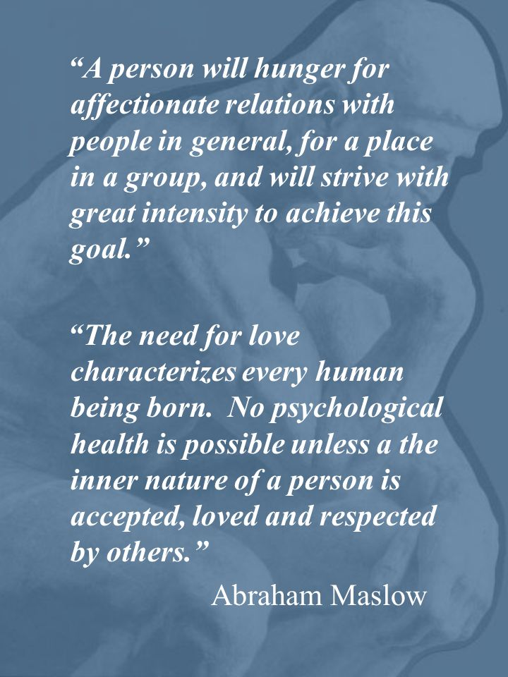 A person will hunger for affectionate relations with people in general, for a place in a group, and will strive with great intensity to achieve this goal. The need for love characterizes every human being born.